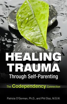 Healing Trauma Through Self-Parenting By O'Gorman, Patricia/ Oliver-Diaz, Philip